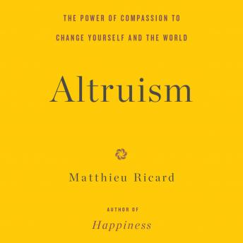Altruism: The Power of Compassion to Change Yourself and the World, Matthieu Ricard