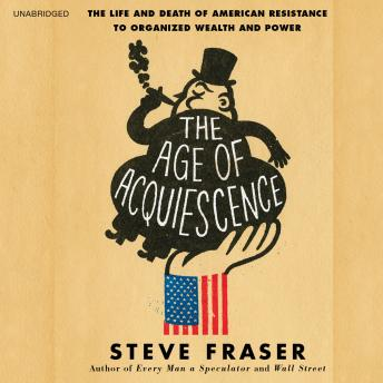 Age of Acquiescence: The Life and Death of American Resistance to Organized Wealth and Power, Steve Fraser