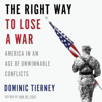 Right Way to Lose a War: America in an Age of Unwinnable Conflicts, Dominic Tierney