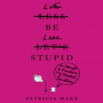 Let's Be Less Stupid: An Attempt to Maintain My Mental Faculties, Patricia Marx