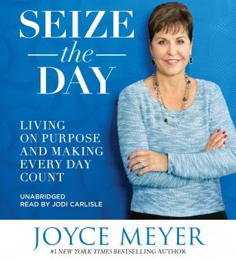 Seize the Day: Living on Purpose and Making Every Day Count, Joyce Meyer