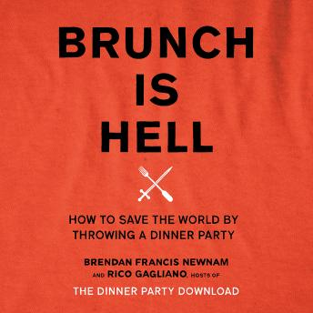 Brunch Is Hell: How to Save the World by Throwing a Dinner Party, Rico Gagliano, Brendan Francis Newnam