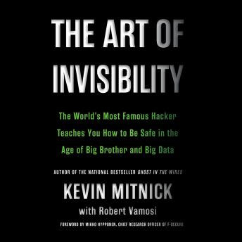 Art of Invisibility : The World's Most Famous Hacker Teaches You How to Be Safe in the Age of Big Brother and Big Data, Kevin Mitnick