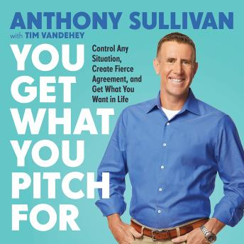 Download You Get What You Pitch For: Control Any Situation, Create Fierce Agreement, and Get What You Want In Life by Tim Vandehey, Anthony Sullivan