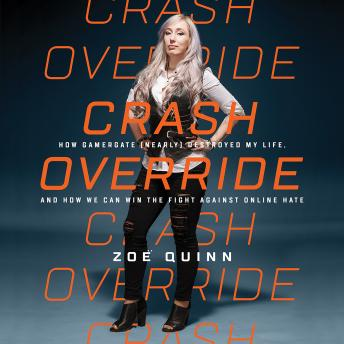 Crash Override: How Gamergate (Nearly) Destroyed My Life, and How We Can Win the Fight Against Online Hate, Zoe Quinn