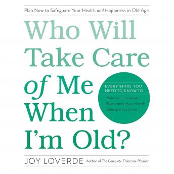 Who Will Take Care of Me When I'm Old? Plan Now to Safeguard Your Health and Happiness in Old Age, Joy Loverde