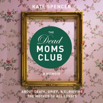 Dead Moms Club: A Memoir about Death, Grief, and Surviving the Mother of All Losses, Kate Spencer