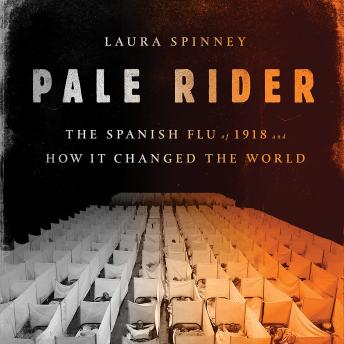 Pale Rider: The Spanish Flu of 1918 and How It Changed the World, Laura Spinney