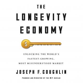 Longevity Economy: Unlocking the World's Fastest-Growing, Most Misunderstood Market, Joseph F. Coughlin
