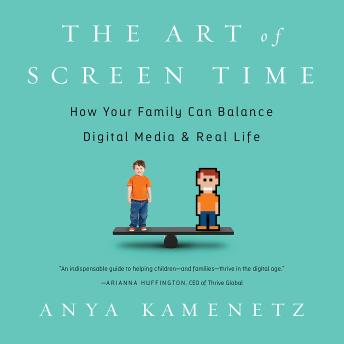 Art of Screen Time: How Your Family Can Balance Digital Media and Real Life, Anya Kamenetz