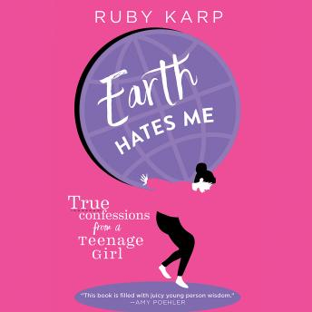 Earth Hates Me: True Confessions from a Teenage Girl, Ruby Karp