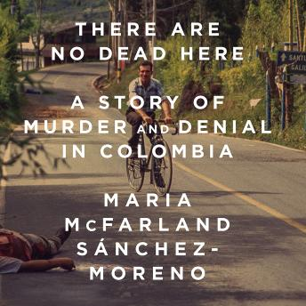 There Are No Dead Here: A Story of Murder and Denial in Colombia