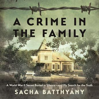 Crime in the Family: A World War II Secret Buried in Silence--and My Search for the Truth, Sacha Batthyany