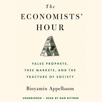 Economists' Hour: False Prophets, Free Markets, and the Fracture of Society, Audio book by Binyamin Appelbaum