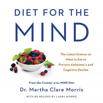 Diet for the MIND: The Latest Science on What to Eat to Prevent Alzheimer's and Cognitive Decline -- From the Creator of the MIND Diet, Martha Clare Morris