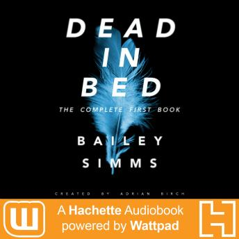 Dead in Bed by Bailey Simms: The Complete First Book: A Hachette Audiobook powered by Wattpad Production