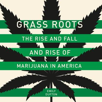 Grass Roots: The Rise and Fall and Rise of Marijuana in America, Emily Dufton