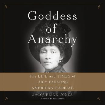 Goddess of Anarchy: The Life and Times of Lucy Parsons, American Radical, Jacqueline Jones