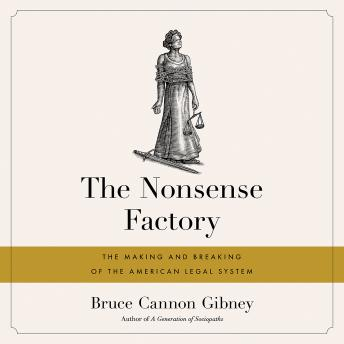 Download Nonsense Factory: The Making and Breaking of the American Legal System by Bruce Cannon Gibney