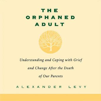 Orphaned Adult: Understanding And Coping With Grief And Change After The Death Of Our Parents, Alexander Levy
