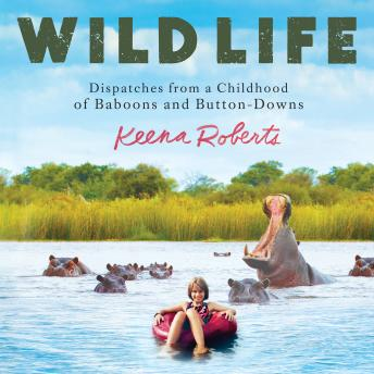 Wild Life: Dispatches from a Childhood of Baboons and Button-Downs, Audio book by Keena Roberts