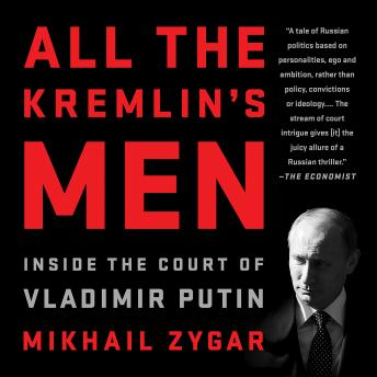 All the Kremlin's Men: Inside the Court of Vladimir Putin, Mikhail Zygar