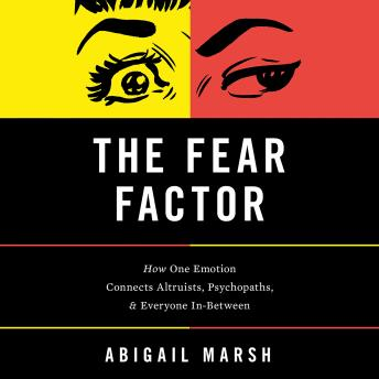 Fear Factor: How One Emotion Connects Altruists, Psychopaths, and Everyone In-Between, Abigail Marsh