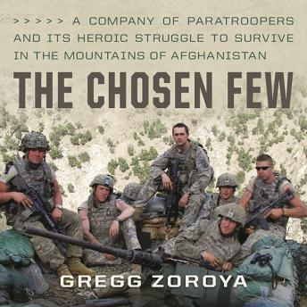 Chosen Few: A Company of Paratroopers and Its Heroic Struggle to Survive in the Mountains of Afghanistan, Audio book by Gregg Zoroya