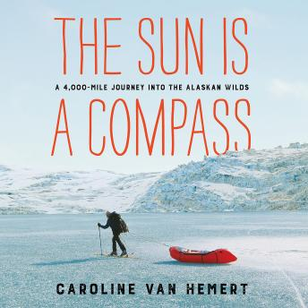 Sun Is a Compass: A 4,000-Mile Journey into the Alaskan Wilds, Caroline Van Hemert