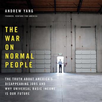 War on Normal People: The Truth About America's Disappearing Jobs and Why Universal Basic Income Is Our Future, Andrew Yang