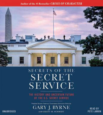 Secrets of the Secret Service: The History and Uncertain Future of the U.S. Secret Service, Grant M. Schmidt, Gary J. Byrne