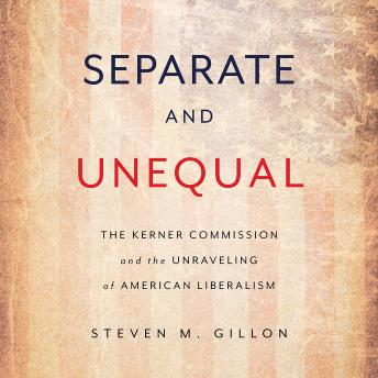 Separate and Unequal: The Kerner Commission and the Unraveling of American Liberalism, Steven M. Gillon