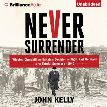 Never Surrender: Winston Churchill and Britain's Decision to Fight Nazi Germany in the Fateful Summer of 1940, John Kelly