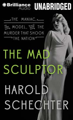 Mad Sculptor: The Maniac, the Model, and the Murder that Shook the Nation, Harold Schechter