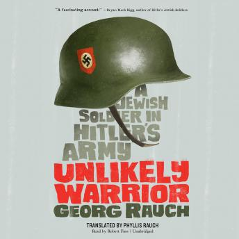 Unlikely Warrior: A Jewish Soldier in Hitler's Army, Georg Rauch