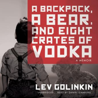 Backpack, a Bear, and Eight Crates of Vodka: A Memoir, Lev Golinkin