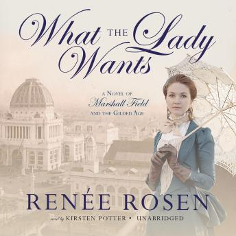 What the Lady Wants: A Novel of Marshall Field and the Gilded Age, Renée Rosen