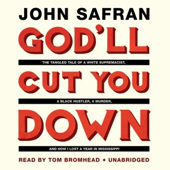 God'll Cut You Down: The Tangled Tale of a White Supremacist, a Black Hustler, a Murder, and How I Lost a Year in Mississippi, John Safran