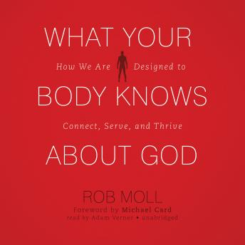 What Your Body Knows about God: How We Are Designed to Connect, Serve, and Thrive, Rob Moll