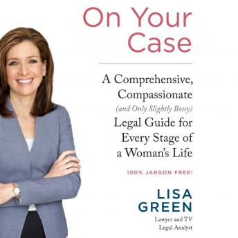 On Your Case: A Comprehensive, Compassionate (and Only Slightly Bossy) Legal Guide for Every Stage of a Woman's Life, Lisa Green