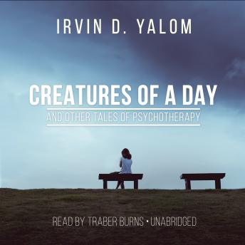 Creatures of a Day, and Other Tales of Psychotherapy, Irvin D. Yalom, MD