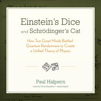 Einstein's Dice and Schrödinger's Cat: How Two Great Minds Battled Quantum Randomness to Create a Unified Theory of Physics, Paul Halpern, PhD