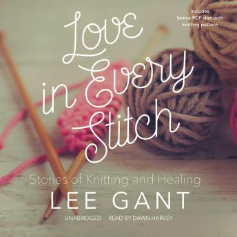 Love in Every Stitch: Stories of Knitting and Healing, Lee Gant
