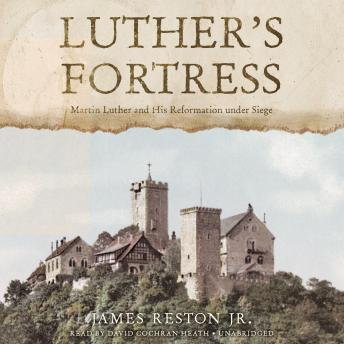 Luther's Fortress: Martin Luther and His Reformation under Siege, James Reston, Jr.