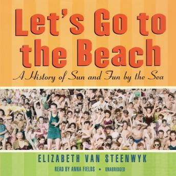 Let's Go to the Beach: A History of Sun and Fun by the Sea