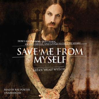 Save Me from Myself: How I Found God, Quit Korn, Kicked Drugs, and Lived to Tell My Story, Brian Head Welch