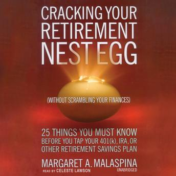 Cracking Your Retirement Nest Egg: 25 Things You Must Know Before You Tap Your 401K, IRA, or Other Retirement Savings Plan, Margaret A. Malaspina