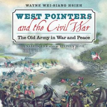West Pointers and the Civil War: The Old Army in War and Peace, Wayne Wei-Siang Hsieh