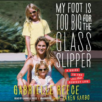 My Foot Is Too Big for the Glass Slipper: A Guide to the Less Than Perfect Life, Gabrielle Reece, Karen Karbo
