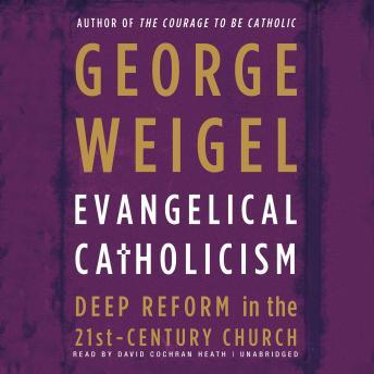Evangelical Catholicism: Deep Reform in the 21st-Century Church, George Weigel
